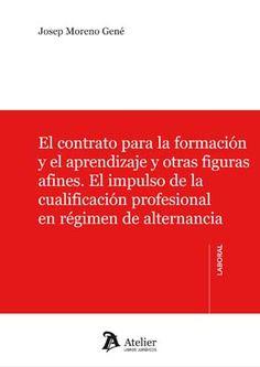 El contrato para la formación y el aprendizaje y otras figuras afines : el impulso de la cualificación profesional en régimen de alternancia /Josep Moreno Gené.. -- Barcelona : Atelier, D.L. 2015.