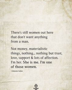 There's still women out here that don't want anything from a man. Not money, materialistic things, nothing. nothing but trust, love, support & lots of affection. She is me. I'm one of those women. True Quotes, Motivational Quotes, Inspirational Quotes, Quotes Quotes, Sport Quotes, Poetry Quotes, Wisdom Quotes, Qoutes, Album Design