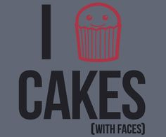 I Cake Cakes! Or I Heart Cakes!  Available as a t-shirt from Cakes with Faces :-)