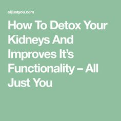 How To Detox Your Kidneys And Improves It's Functionality – All Just You