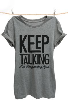 """Keep Talking I'm Diagnosing You"" is featured on a crew neck, short sleeves and a new modern, slim or relaxed fit for effortless style. Printed on quality constructed material, these shirts are perfec"