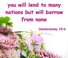 For the LORD your God will bless you, as he promised you, and you shall lend to many nations, but you shall not borrow, and you shall rule over many nations, but they shall not rule over you.  Deuteronomy 15:6