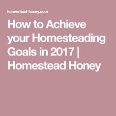 How to Achieve your Homesteading Goals in 2017 | Homestead Honey
