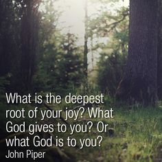 What is the deepest root of your joy? What God gives to you? Or what God is to you? -John Piper