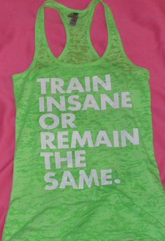 Train Insane Or Remain The Same Burnout  Racerback Tank by Iblingz, $22.95  Love this, looks comfy, love the message