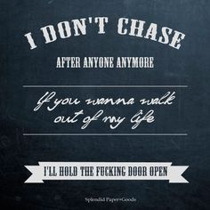 I don't chase after anyone anymore. If you want to walk out of my life, I'll hold the door open