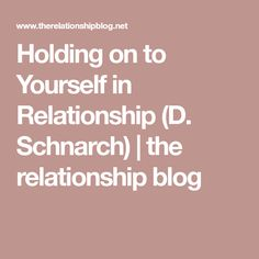 Holding on to Yourself in Relationship (D. Schnarch) | the relationship blog Relationship Therapy, Relationship Blogs, John Gottman, Learn From Your Mistakes, Important Things In Life, Feelings And Emotions, Core Values, Falling Apart, Best Self