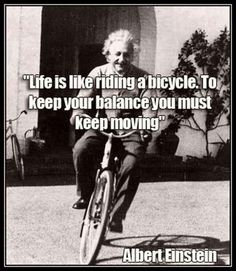 Moving On Quotes QUOTATION – Image : As the quote says – Description Life is like riding a bicycle. To keep your balance you must keep moving – quotes by Albert Einstein Sharing is love, sharing is everything Wise Quotes, Quotable Quotes, Famous Quotes, Great Quotes, Words Quotes, Quotes To Live By, Motivational Quotes, Inspirational Quotes, Sayings