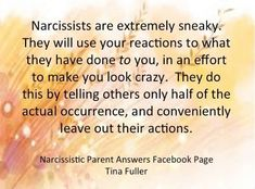 Narcissists are extremely sneaky. They will use your reactions to what you they have done to you, in an effort to make you look crazy. They do this by telling others only half of the actual occurrence, & conveniently leave out their actions.