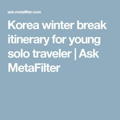Korea winter break itinerary for young solo traveler | Ask MetaFilter