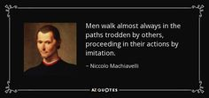 Men walk almost always in the paths trodden by others, proceeding in their actions by imitation. - Niccolo Machiavelli
