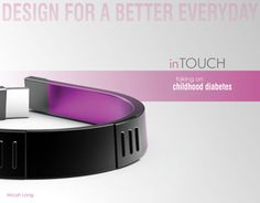 """This was a submission in the 2012 Braun Prize Competition which asked us to """"Design for a Better Everyday"""".  I focused on Childhood Diabetes, a topic very near to my heart and designed the inTouch Bracelet.  (It's called type 1 diabetes. like the design )"""