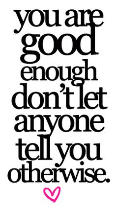 The worst thing you can do is make someone feel like they are not good enough.