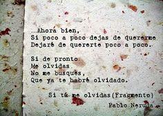 Pablo Neruda Ahora bien, si poco a poco dejas de quererme dejaré de quererte poco a poco. Si de pronto me olvidas no me busques, que ya te habré olvidado. Wise Words, Decir No, Quotes To Live By, Favorite Quotes, Lyrics, Letters, Sayings, Authors, Inspire
