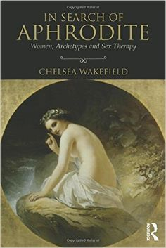 Amazon.com: In Search of Aphrodite: Women, Archetypes and Sex Therapy (9781138819276): Chelsea Wakefield: Books