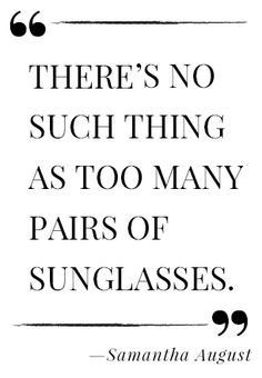 no such thing as too many pairs of sunglasses. ~ Samantha August There's no such thing as too many pairs of sunglasses. ~ Samantha August,There's no such thing as too many pairs of sunglasses.