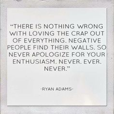 there is nothing wrong with loving the crap out of everything. negative people find their walls. so never apologize for your enthusiasm; never ever. (ryan adams)