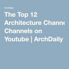 The Top 12 Architecture Channels on Youtube | ArchDaily
