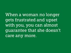When a women no longer gets frustrated and upset with you, you can almost guarantee that she doesn't care anymore.