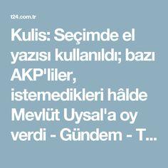 Kulis: Seçimde el yazısı kullanıldı; bazı AKP'liler, istemedikleri hâlde Mevlüt Uysal'a oy verdi - Gündem - T24