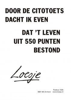 Door de citotoets dacht ik even dat t leven uit 550 punten bestond #Loesje