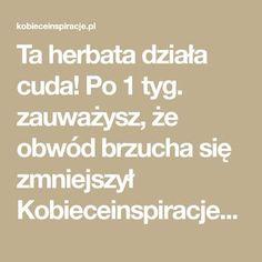 Ta herbata działa cuda! Po 1 tyg. zauważysz, że obwód brzucha się zmniejszył Kobieceinspiracje.pl