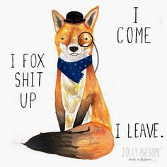 Znalezione obrazy dla zapytania i come i fox shit up i leave