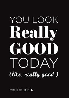 You look GOOD today