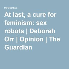 At last, a cure for feminism: sex robots | Deborah Orr Now women expect a degree of bodily autonomy, technology has found a way to objectify us again