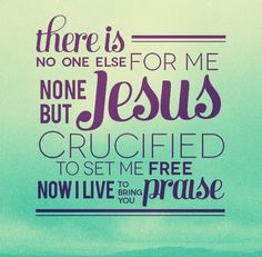 None but Jesus...   THERE IS NO ONE ELSE FOR ME . . . NONE BUT JESUS     CRUCIFIED TO SET ME FREE     NOW I LIVE TO GIVE YOU PRAISE