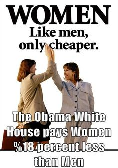 Why are we putting up with this?? The Obama white house pays its women 18% less than its men - - And, all this time, they have said it was the Republicans who had a WAR ON WOMEN!