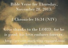Bible Verse for Thursday, November 28, 2013: 1 Chronicles 16:34 (NIV) Give thanks to the LORD, for he is good; his love endures forever.