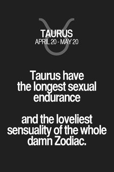 Taurus have the longest sexual endurance and the loveliest sensuality of the whole damn Zodiac. Taurus | Taurus Quotes | Taurus Zodiac Signs