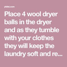 Place 4 wool dryer balls in the dryer and as they tumble with your clothes they will keep the laundry soft and reduce drying time. Use essential oils on...