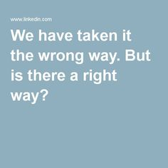 We have taken it the wrong way. But is there a right way?