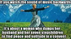 """""""If you watch The Sound of Music backwards, it's about a woman who dumps her husband and her seven step-children to find peace and solitude in a convent."""""""