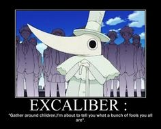 GATHER AROUND CHILDREN (This would be good if they spelled Excalibur right...) Soul Eater