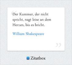 Der Kummer, der nicht spricht, nagt leise an dem Herzen, bis es bricht. William Shakespeare (http://www.Zitatbox.de/shakespeare-zitate)