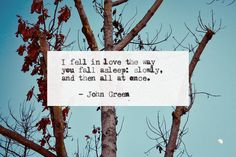 I fell in love the way you fall asleep: slowly, and then all at once. -John Green