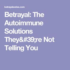 Betrayal: The Autoimmune Solutions They're Not Telling You