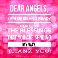Dear Angels, I am open and ready to receive the BLESSINGS that you are sending my way. Thank you! www.angelsoflight44.com