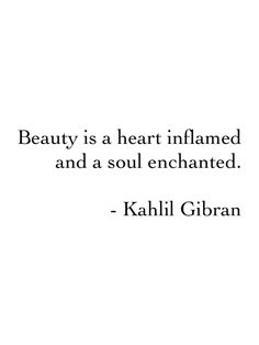 """Beauty is a heart inflamed and a soul enchanted"" -Kahlil Gibran                                                                                                                                                     More"
