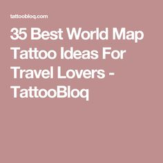 35 Best World Map Tattoo Ideas For Travel Lovers - TattooBloq