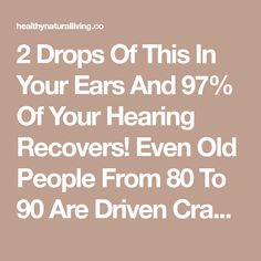 2 Drops Of This In Your Ears And 97% Of Your Hearing Recovers! Even Old People From 80 To 90 Are Driven Crazy By This Simple And Natural Remedy - Healthy Natural Living