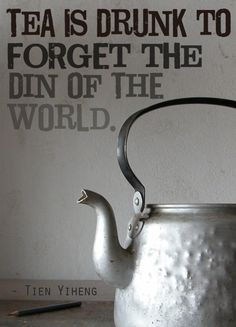 """Tea is drunk to forget the din of the world.""  - Tien Yiheng"