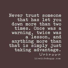 Never trust someone that has let you down more than two times. Once was a warning, twice was a lesson, and anything more than that is simply just taking advantage.