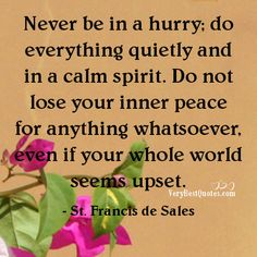 Never be in a hurry; do everything quietly and in a calm spirit. Do not lose your inner peace for anything whatsoever, even if your whole world seems upset.