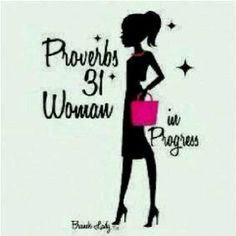 Proverbs 31 Woman in progress- I love this cause I am a work in progress right now. GOD is shaping me to be just like Jesus. Impossible to do, I know but he's shaping my heart, mind, boy and soul for the good!