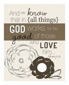 And we know that in all things, God works for the good of those who love him. Romans 8 28.... 8 by 10 print on Etsy, $20.00