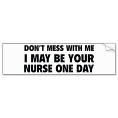 Don't Mess With Me I May Be Your Nurse One Day Bumper Stickers